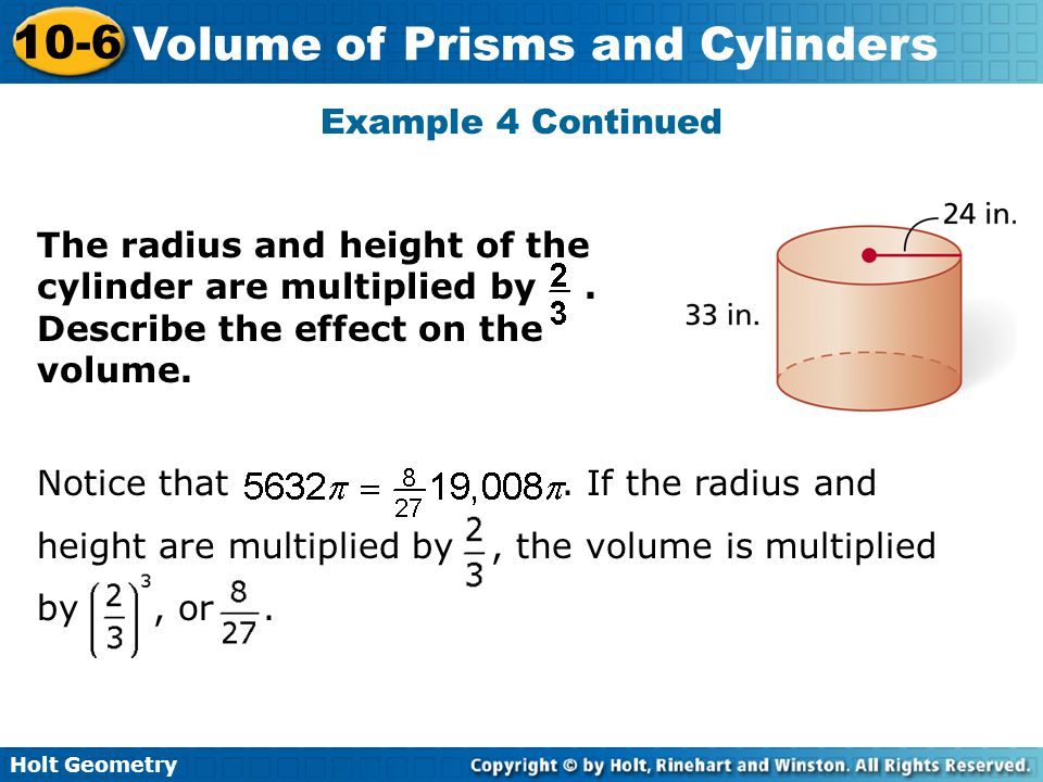 Holt Geometry 10-6 Volume of Prisms and Cylinders Example 4 Continued The radius and height of the cylinder are multiplied by. Describe the effect on