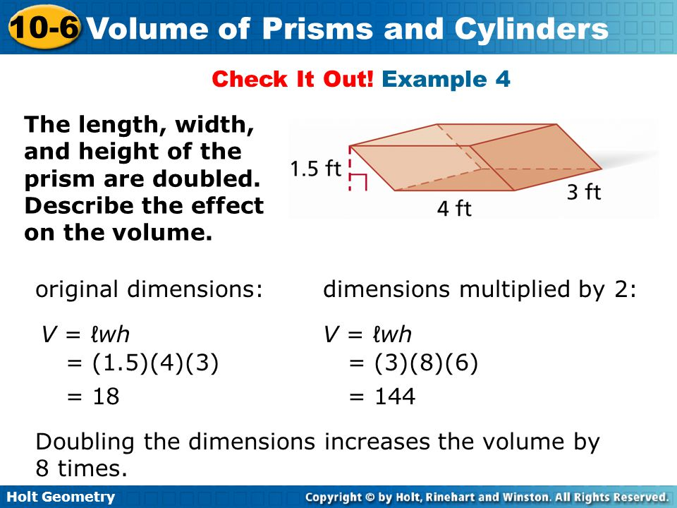 Holt Geometry 10-6 Volume of Prisms and Cylinders Check It Out! Example 4 The length, width, and height of the prism are doubled. Describe the effect