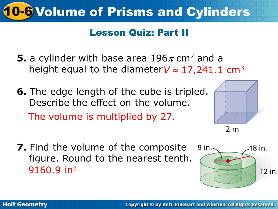 Holt Geometry 10-6 Volume of Prisms and Cylinders Lesson Quiz: Part II 5. a cylinder with base area 196 cm 2 and a height equal to the diameter 6. Th