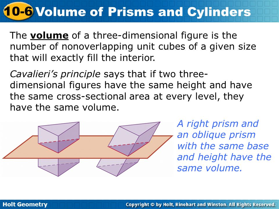 Holt Geometry 10-6 Volume of Prisms and Cylinders The volume of a three-dimensional figure is the number of nonoverlapping unit cubes of a given size