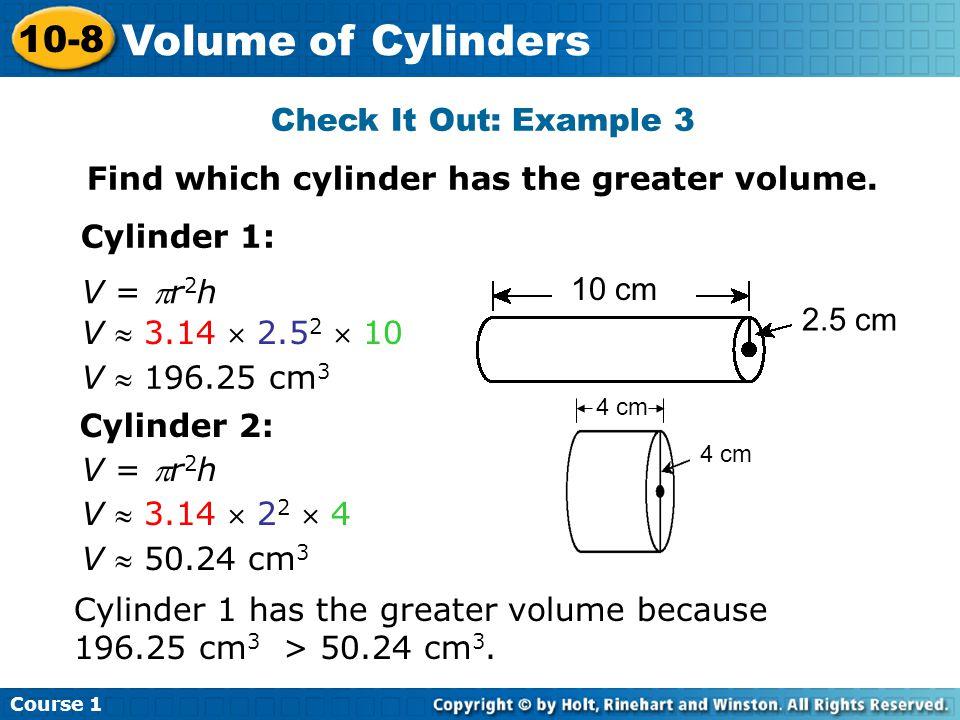 Check It Out: Example 3 Find which cylinder has the greater volume. Cylinder 1: V  3.14  2.5 2  10 V = r 2 h V  196.25 cm 3 Cylinder 2: V  3.14