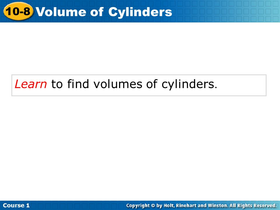 Learn to find volumes of cylinders. Course 1 10-8 Volume of Cylinders