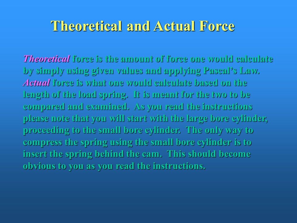Theoretical and Actual Force Theoretical force is the amount of force one would calculate by simply using given values and applying Pascal's Law. Actu