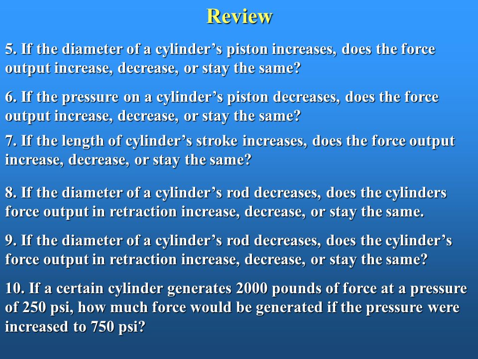 Review 5. If the diameter of a cylinder's piston increases, does the force output increase, decrease, or stay the same? 6. If the pressure on a cylind