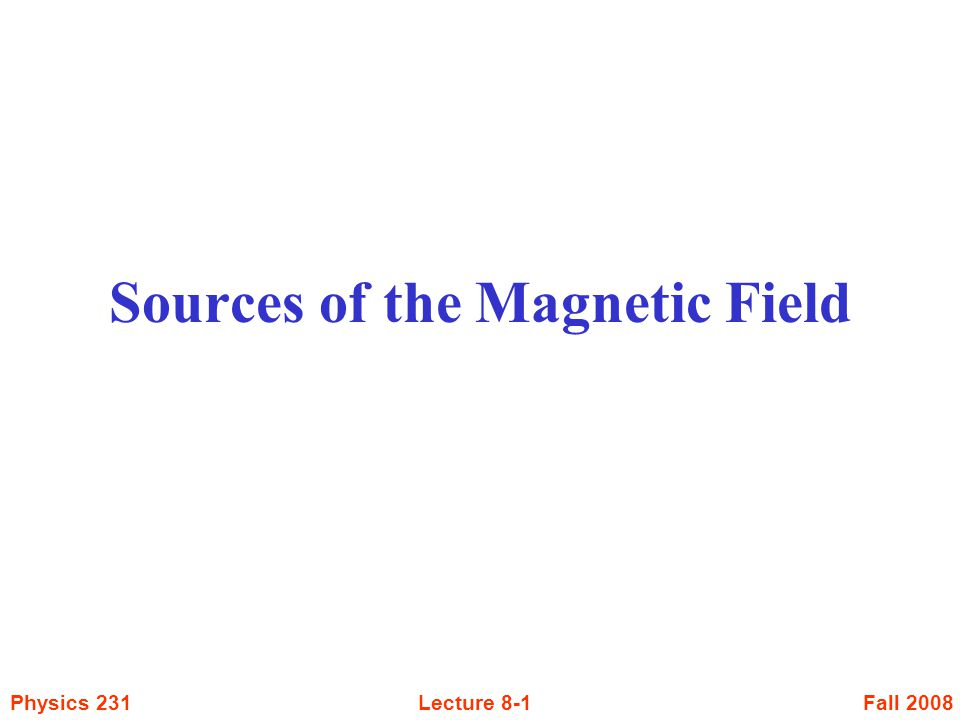 Fall 2008Physics 231Lecture 8-1 Sources of the Magnetic Field