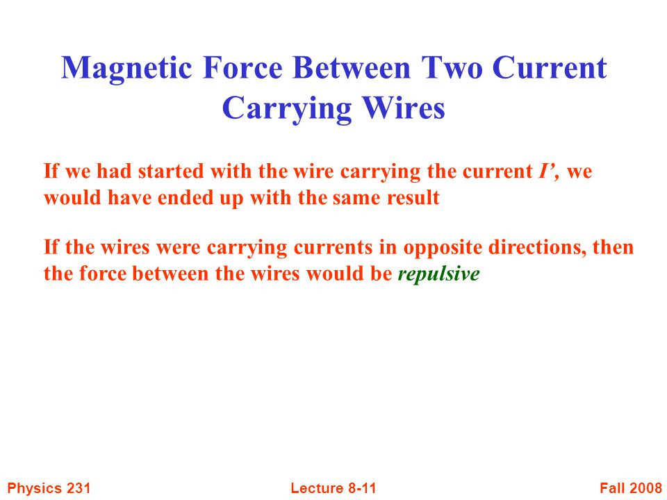 Fall 2008Physics 231Lecture 8-11 Magnetic Force Between Two Current Carrying Wires If we had started with the wire carrying the current I', we would h