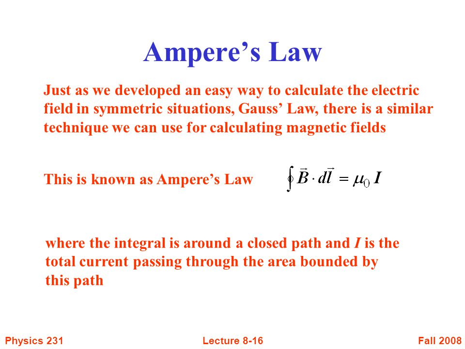 Fall 2008Physics 231Lecture 8-16 Ampere's Law Just as we developed an easy way to calculate the electric field in symmetric situations, Gauss' Law, th