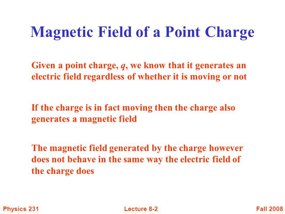 Fall 2008Physics 231Lecture 8-3 Magnetic Field of a Point Charge It is found that the magnetic field is perpendicular to both the velocity of the charge and the unit vector from the charge to the point in question The magnitude of the field is given by where  is the angle between the velocity and unit vector The magnetic field lines form concentric circles about the velocity vector