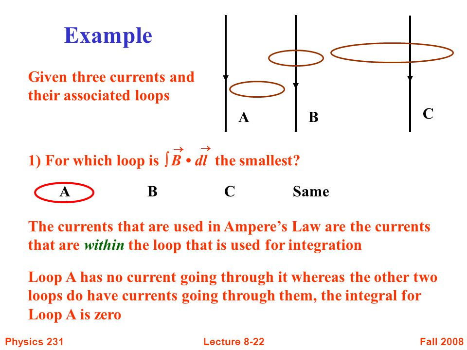 Fall 2008Physics 231Lecture 8-22 AB A B CSame 1) For which loop is  B dl the smallest?   Example C Given three currents and their associated loops