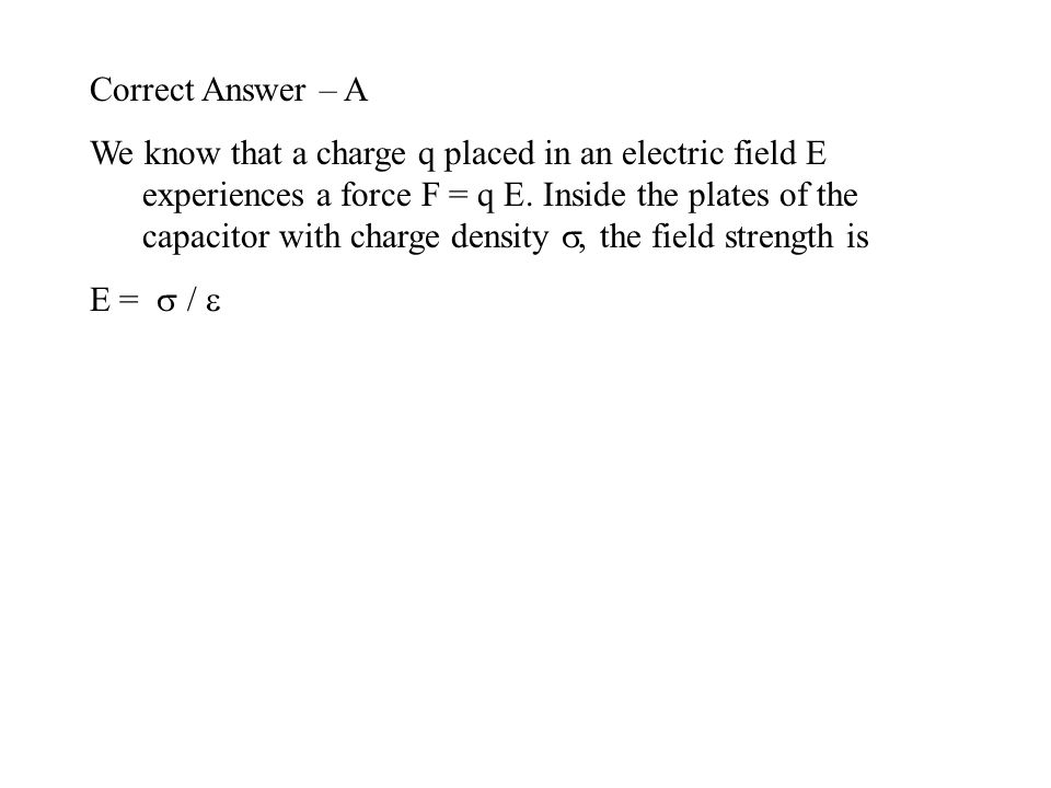 Correct Answer – A We know that a charge q placed in an electric field E experiences a force F = q E. Inside the plates of the capacitor with charge d