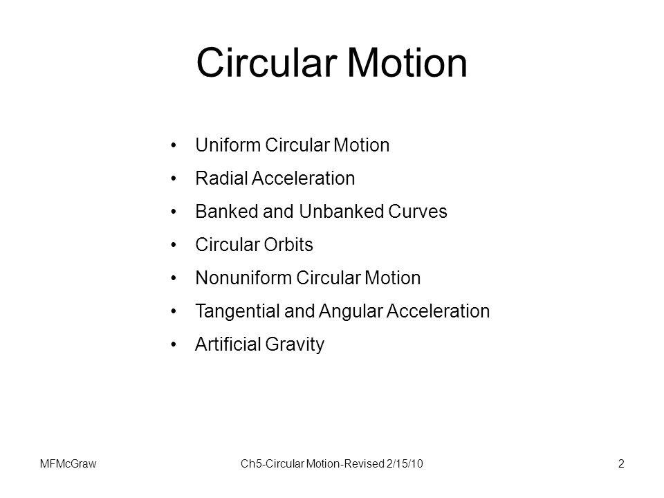MFMcGrawCh5-Circular Motion-Revised 2/15/102 Circular Motion Uniform Circular Motion Radial Acceleration Banked and Unbanked Curves Circular Orbits No