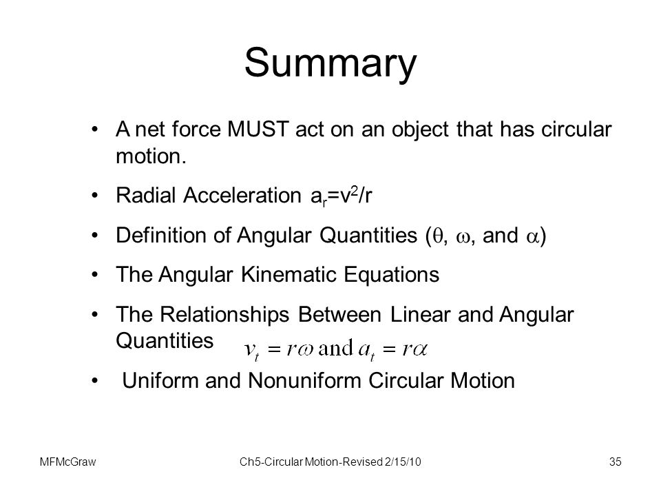 MFMcGrawCh5-Circular Motion-Revised 2/15/1035 Summary A net force MUST act on an object that has circular motion. Radial Acceleration a r =v 2 /r Defi