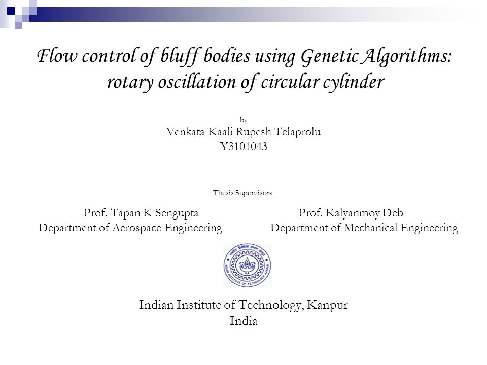 Flow control of bluff bodies using Genetic Algorithms: rotary oscillation of circular cylinder by Venkata Kaali Rupesh Telaprolu Y3101043 Thesis Supervisors: Prof.