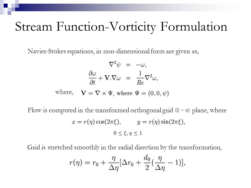 Stream Function-Vorticity Formulation Navier-Stokes equations, in non-dimensional form are given as, Flow is computed in the transformed orthogonal grid plane, where Grid is stretched smoothly in the radial direction by the transformation, where,