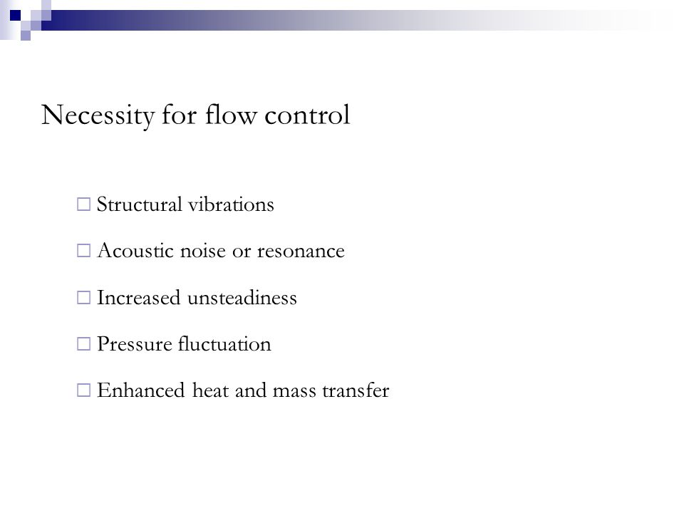 Necessity for flow control  Structural vibrations  Acoustic noise or resonance  Increased unsteadiness  Pressure fluctuation  Enhanced heat and mass transfer