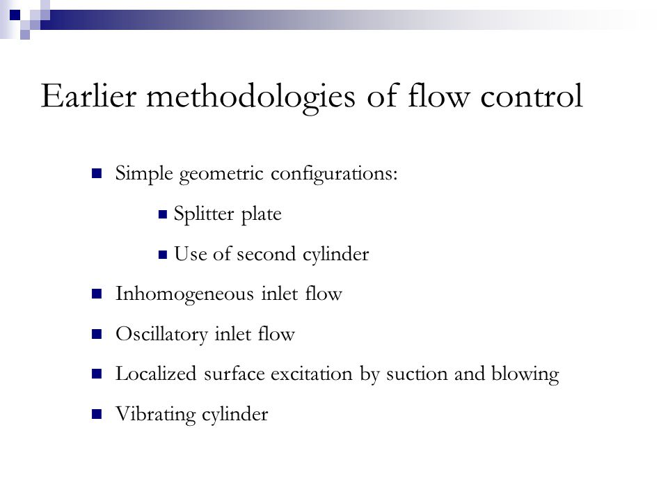 Earlier methodologies of flow control Simple geometric configurations: Splitter plate Use of second cylinder Inhomogeneous inlet flow Oscillatory inlet flow Localized surface excitation by suction and blowing Vibrating cylinder
