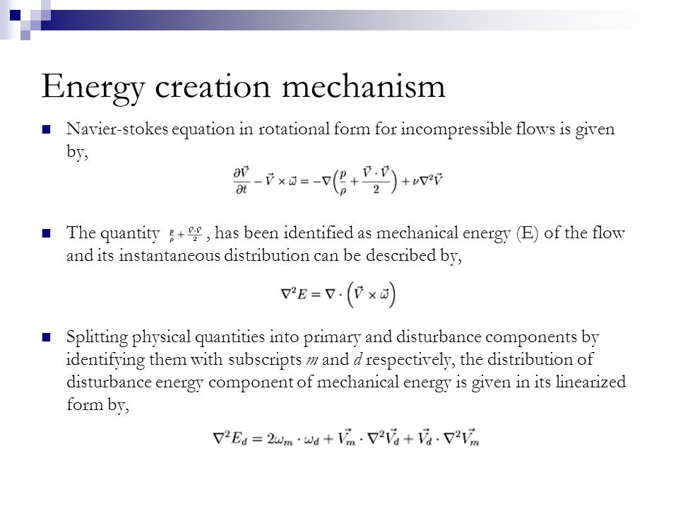 Energy creation mechanism Navier-stokes equation in rotational form for incompressible flows is given by, The quantity, has been identified as mechanical energy (E) of the flow and its instantaneous distribution can be described by, Splitting physical quantities into primary and disturbance components by identifying them with subscripts m and d respectively, the distribution of disturbance energy component of mechanical energy is given in its linearized form by,