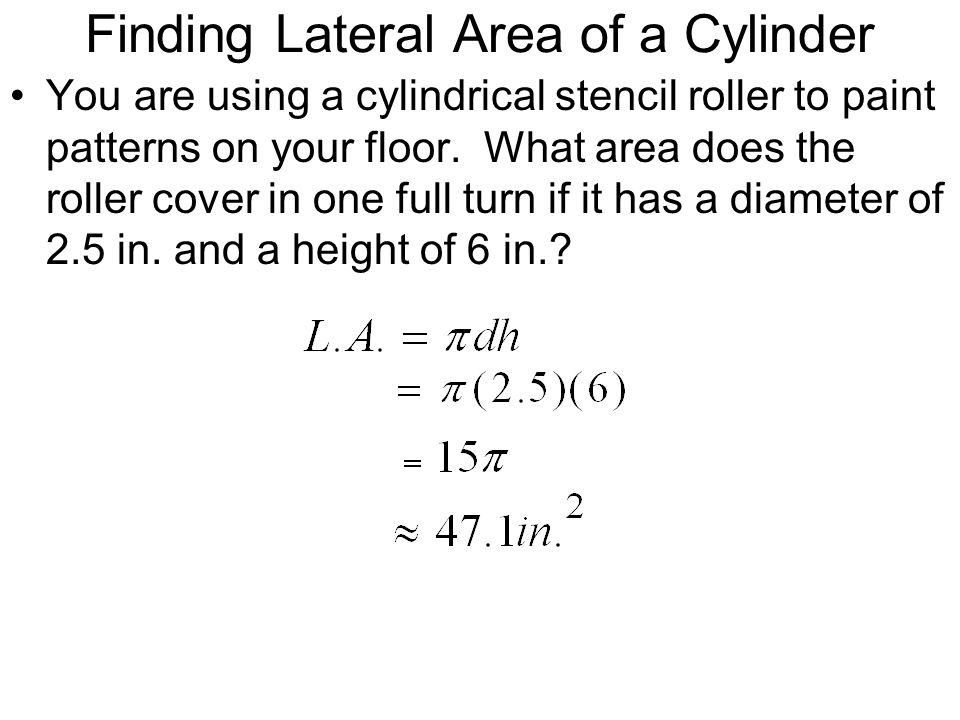 Finding Lateral Area of a Cylinder You are using a cylindrical stencil roller to paint patterns on your floor. What area does the roller cover in one