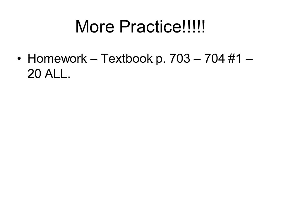 More Practice!!!!! Homework – Textbook p. 703 – 704 #1 – 20 ALL.
