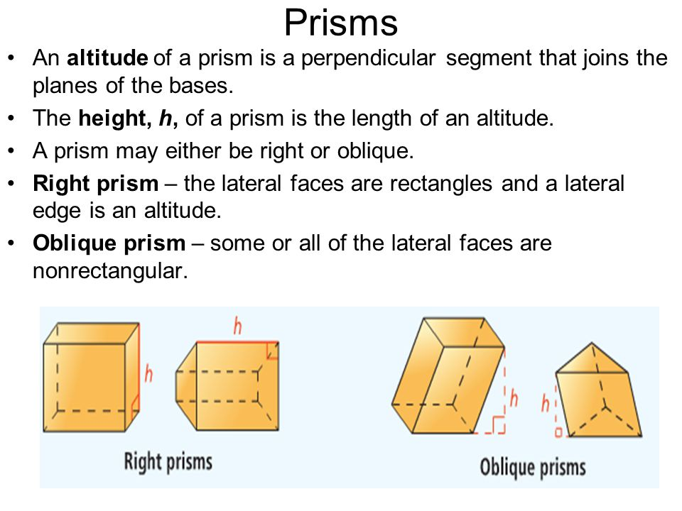 Prisms An altitude of a prism is a perpendicular segment that joins the planes of the bases. The height, h, of a prism is the length of an altitude. A