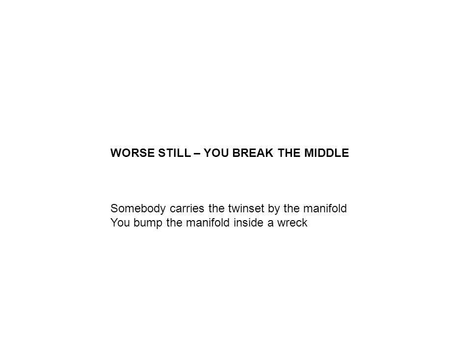 WORSE STILL – YOU BREAK THE MIDDLE Somebody carries the twinset by the manifold You bump the manifold inside a wreck