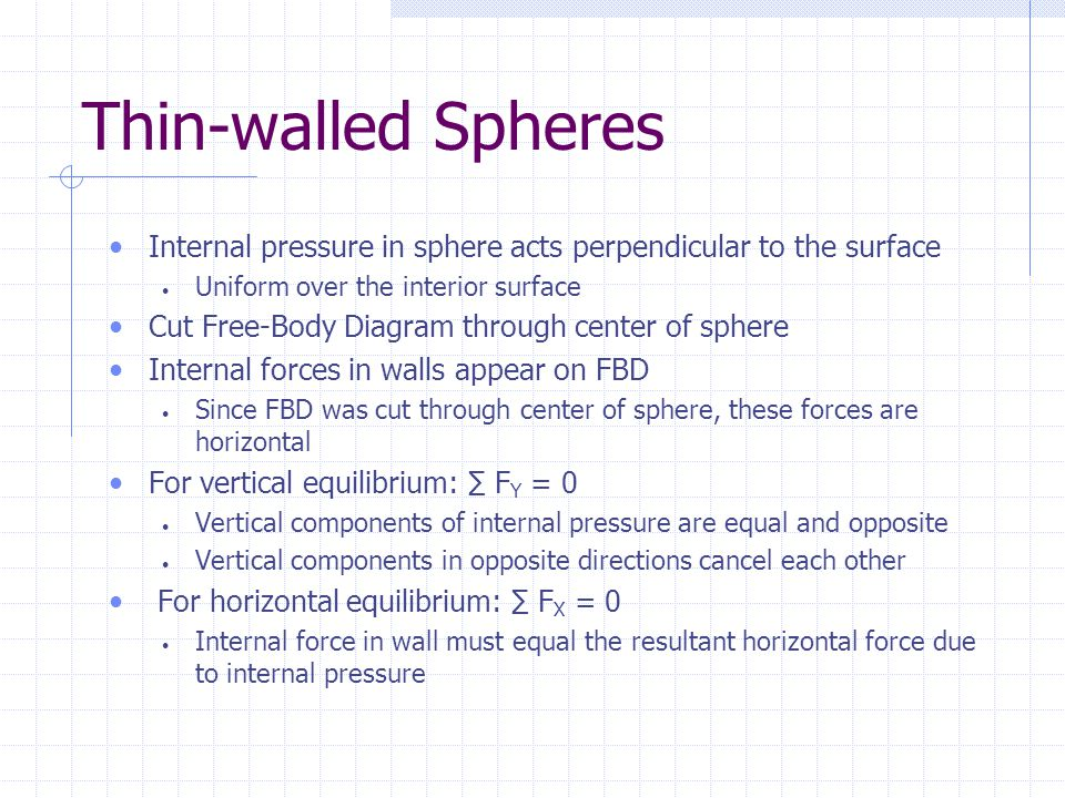 Thin-walled Spheres Internal pressure in sphere acts perpendicular to the surface Uniform over the interior surface Cut Free-Body Diagram through cent