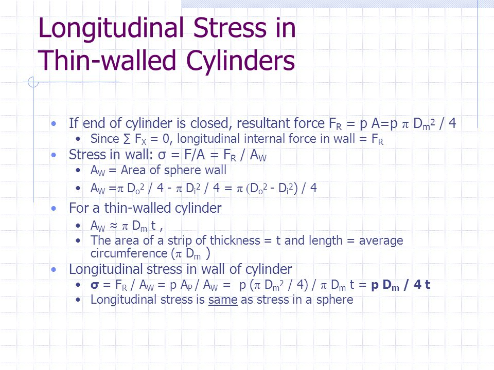 Longitudinal Stress in Thin-walled Cylinders If end of cylinder is closed, resultant force F R = p A=p π D m 2 / 4 Since ∑ F X = 0, longitudinal inter