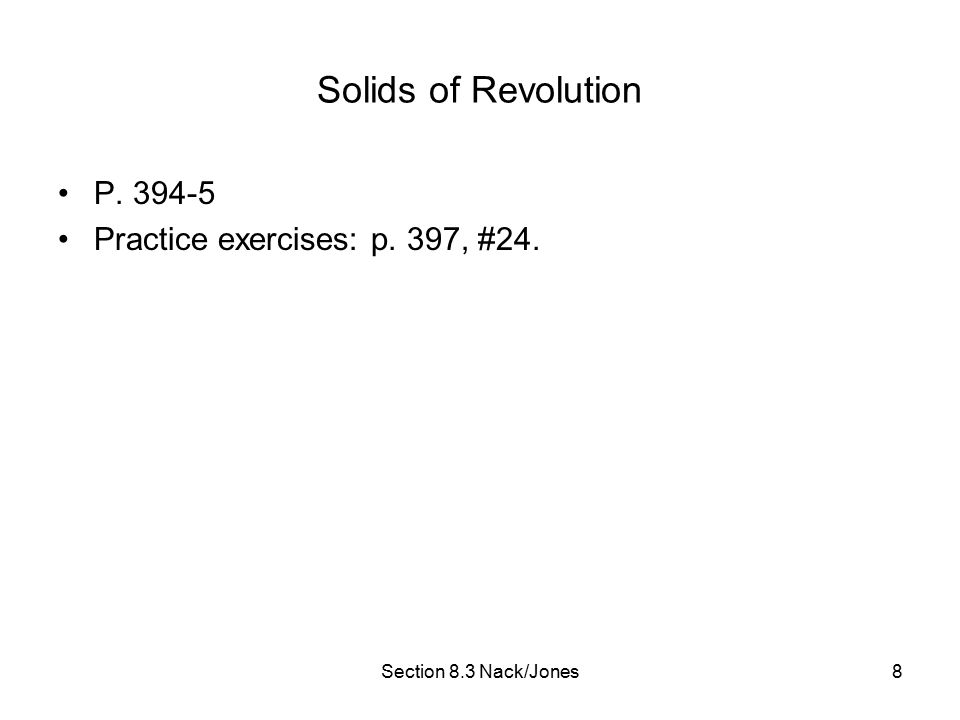 Section 8.3 Nack/Jones8 Solids of Revolution P. 394-5 Practice exercises: p. 397, #24.