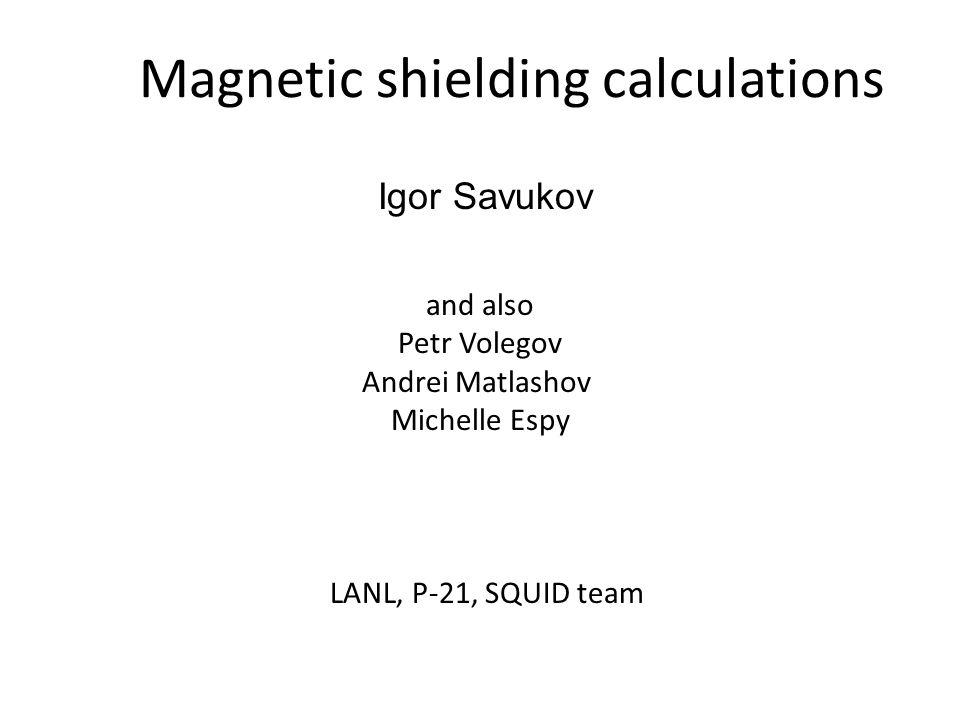 Magnetic shielding calculations and also Petr Volegov Andrei Matlashov Michelle Espy LANL, P-21, SQUID team Igor Savukov