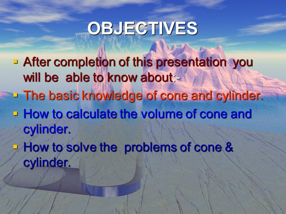 OBJECTIVES  After completion of this presentation you will be able to know about:-  The basic knowledge of cone and cylinder.