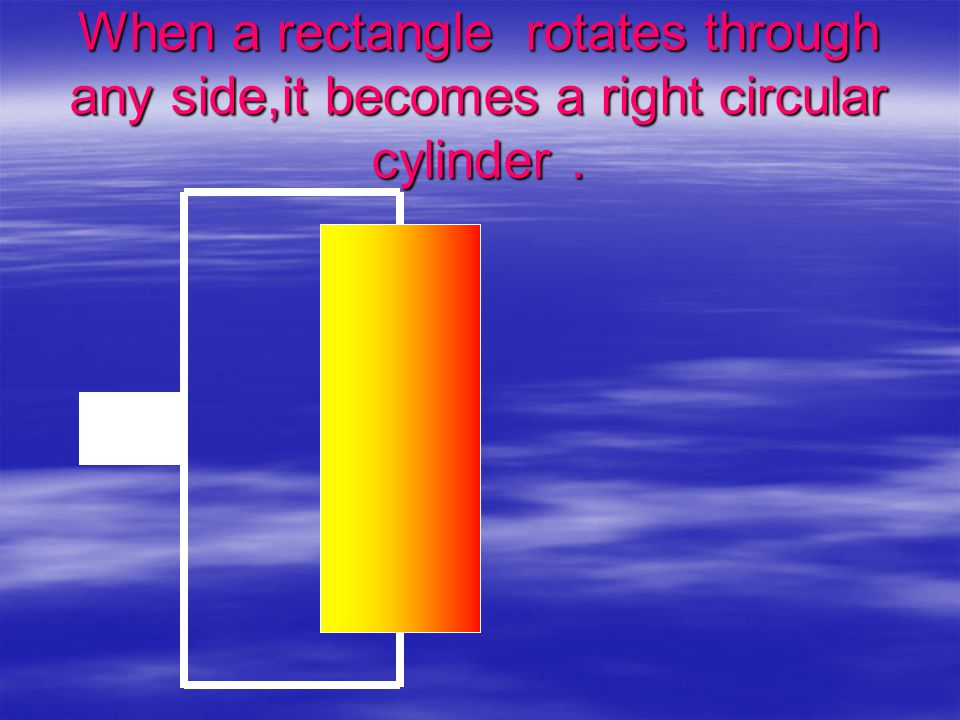 When a rectangle rotates through any side,it becomes a right circular cylinder.