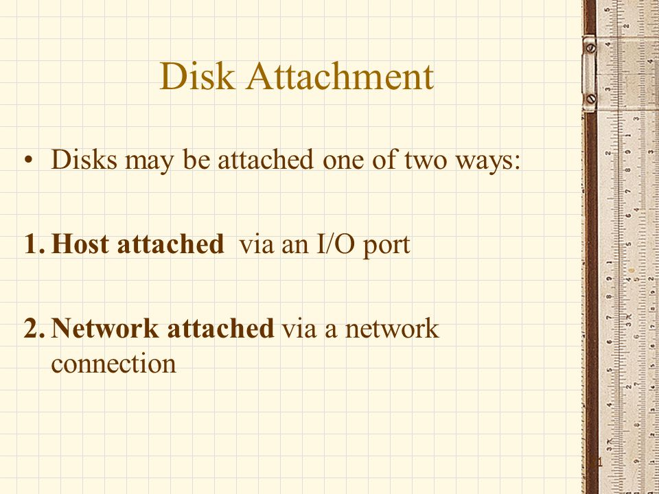 Disk Attachment Disks may be attached one of two ways: 1.Host attached via an I/O port 2.Network attached via a network connection 21