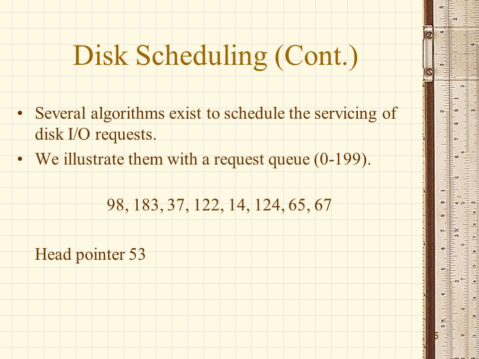 Disk Scheduling (Cont.) Several algorithms exist to schedule the servicing of disk I/O requests.