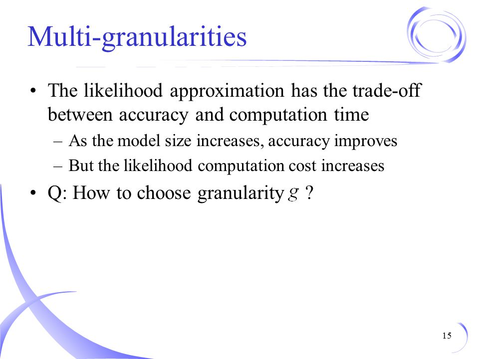 Multi-granularities The likelihood approximation has the trade-off between accuracy and computation time –As the model size increases, accuracy improves –But the likelihood computation cost increases Q: How to choose granularity .