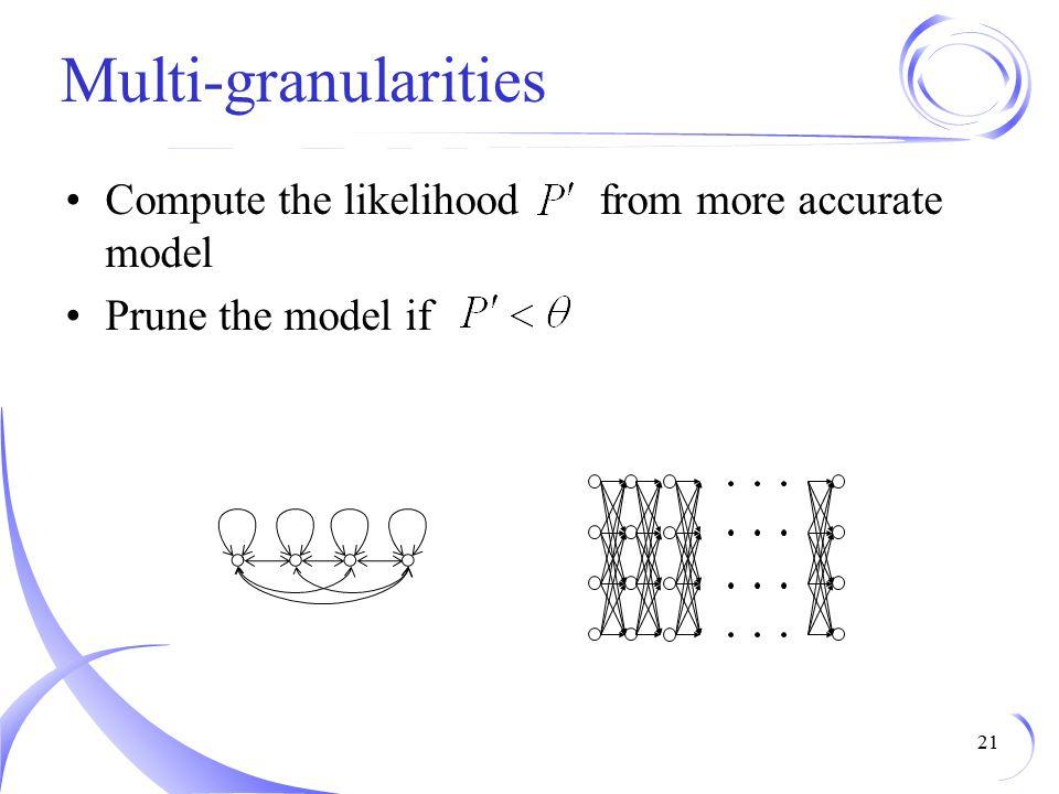 Multi-granularities Compute the likelihood from more accurate model Prune the model if 21