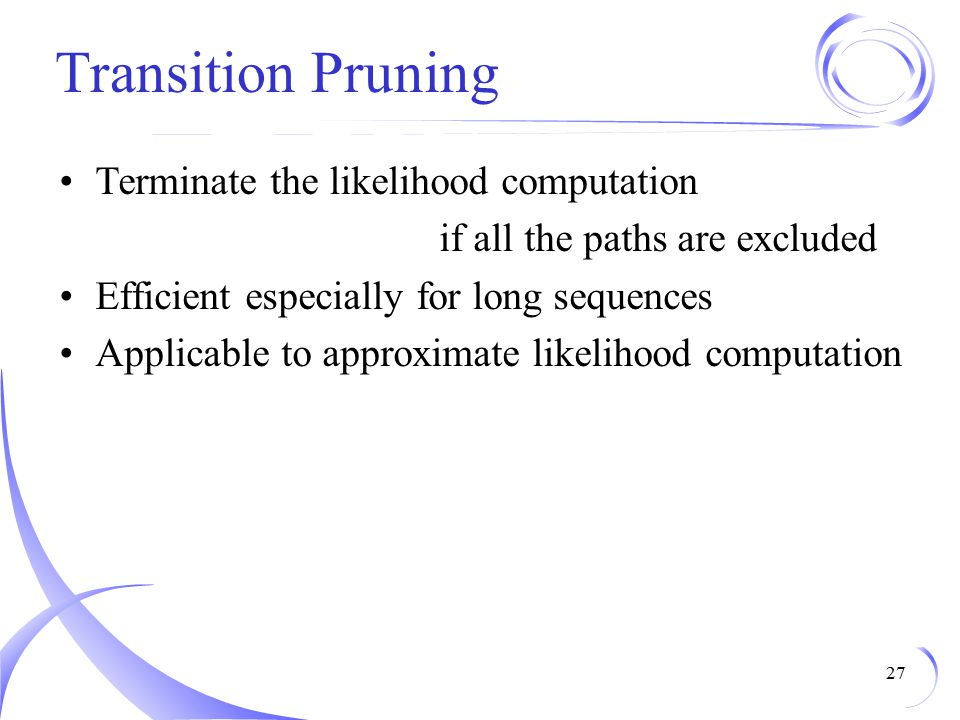 Transition Pruning Terminate the likelihood computation if all the paths are excluded Efficient especially for long sequences Applicable to approximate likelihood computation 27