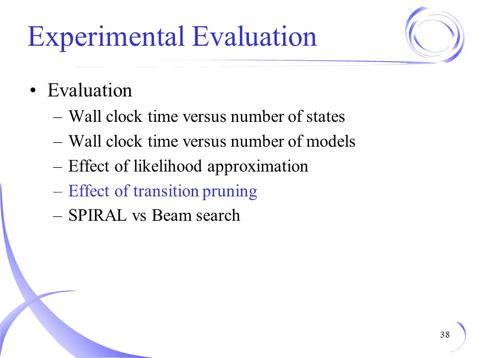 Experimental Evaluation Evaluation –Wall clock time versus number of states –Wall clock time versus number of models –Effect of likelihood approximation –Effect of transition pruning –SPIRAL vs Beam search 38