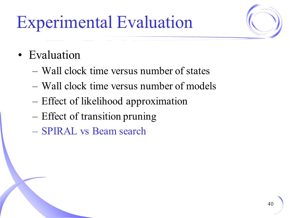 Experimental Evaluation Evaluation –Wall clock time versus number of states –Wall clock time versus number of models –Effect of likelihood approximation –Effect of transition pruning –SPIRAL vs Beam search 40