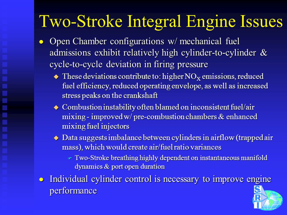 Two-Stroke Integral Engine Issues l Open Chamber configurations w/ mechanical fuel admissions exhibit relatively high cylinder-to-cylinder & cycle-to-cycle deviation in firing pressure u These deviations contribute to: higher NO X emissions, reduced fuel efficiency, reduced operating envelope, as well as increased stress peaks on the crankshaft u Combustion instability often blamed on inconsistent fuel/air mixing - improved w/ pre-combustion chambers & enhanced mixing fuel injectors u Data suggests imbalance between cylinders in airflow (trapped air mass), which would create air/fuel ratio variances F Two-Stroke breathing highly dependent on instantaneous manifold dynamics & port open duration l Individual cylinder control is necessary to improve engine performance