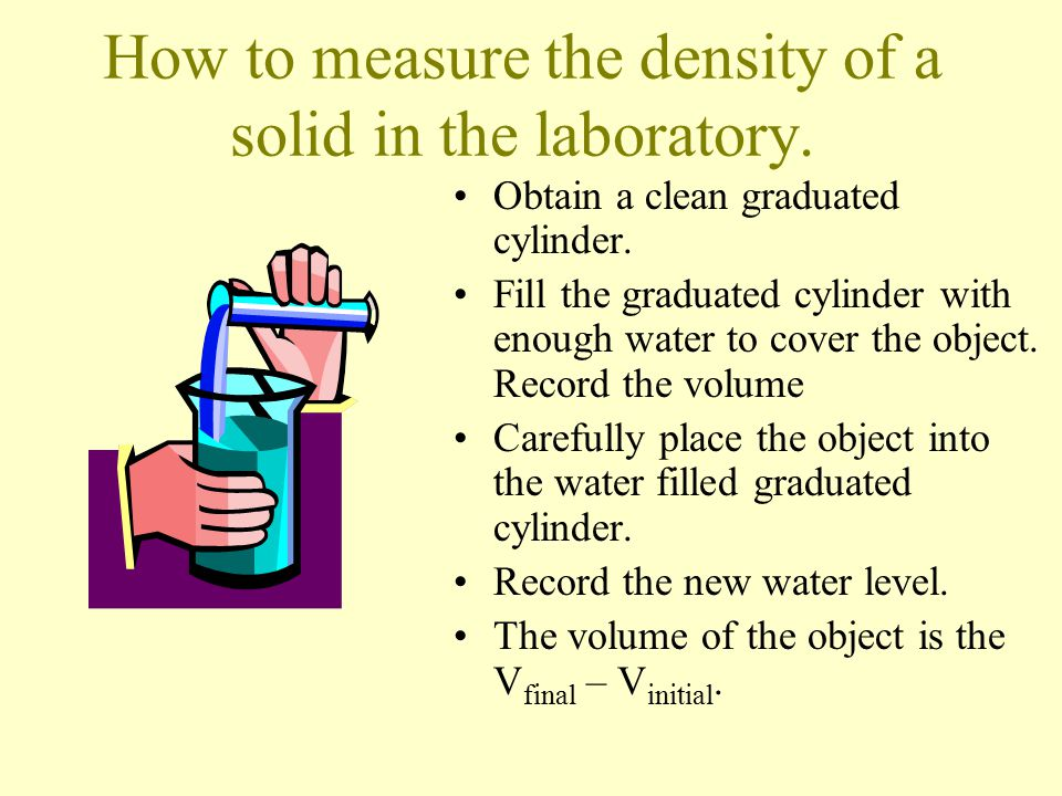 How to measure the density of a solid in the laboratory. Obtain a clean graduated cylinder. Fill the graduated cylinder with enough water to cover the