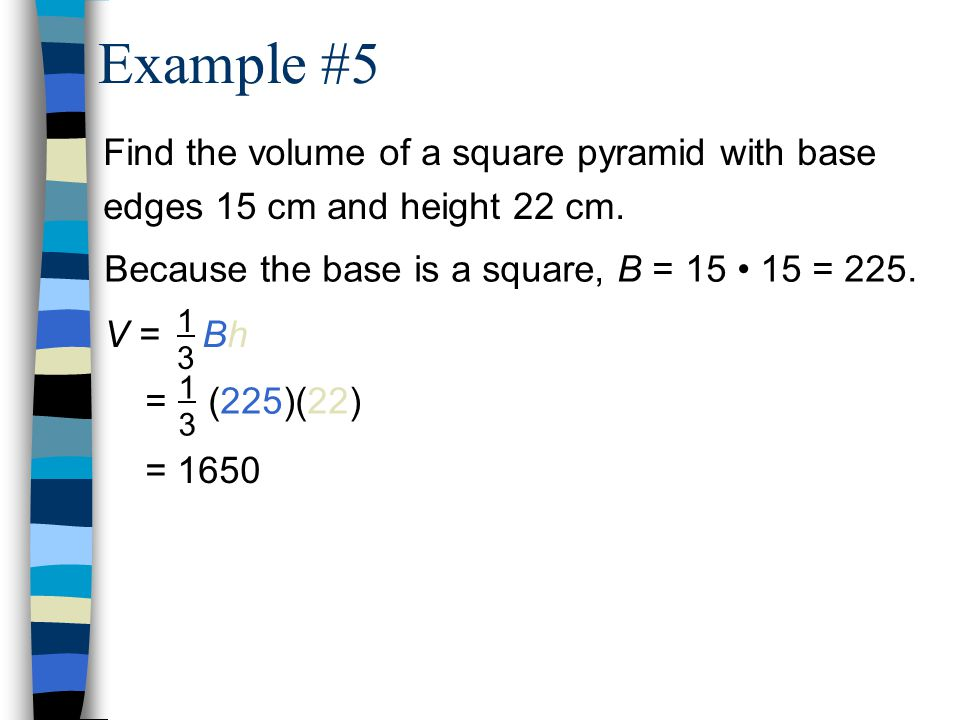 Find the volume of a square pyramid with base edges 15 cm and height 22 cm. Because the base is a square, B = 15 15 = 225. V = Bh 1313 = (225)(22) 131