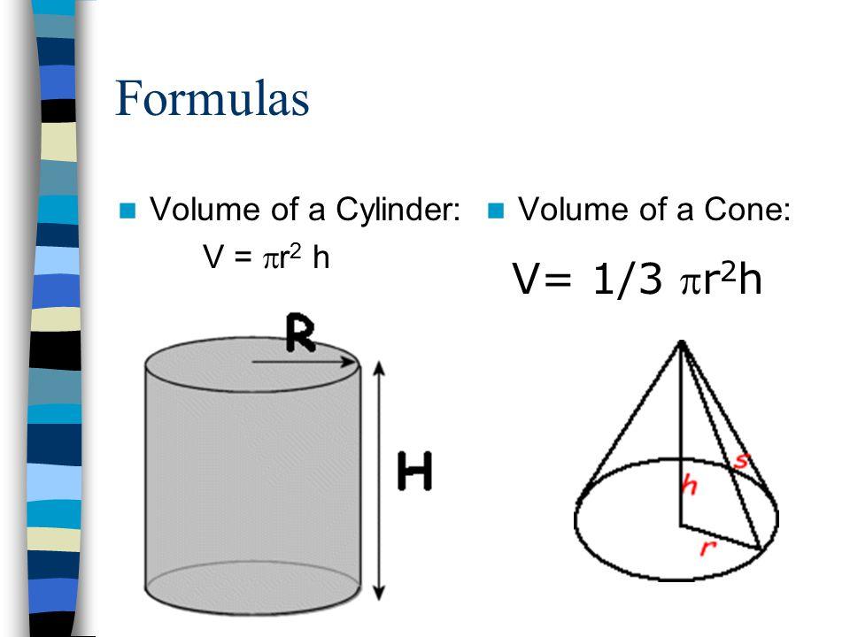 Formulas Volume of a Cone: V= 1/3 r 2 h Volume of a Cylinder: V =  r 2 h