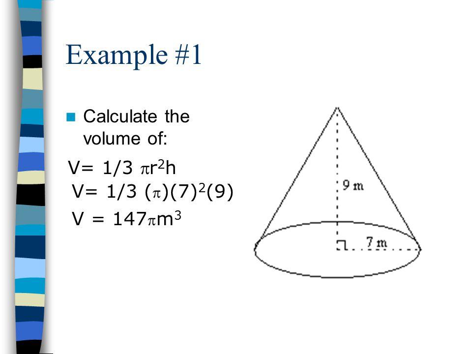 Example #1 Calculate the volume of: V= 1/3 r 2 h V= 1/3 (  )(7) 2 (9) V = 147  m 3