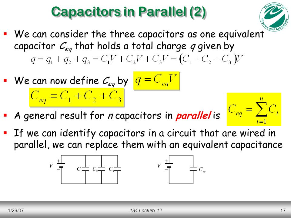 1/29/07184 Lecture 1217 Capacitors in Parallel (2)  We can consider the three capacitors as one equivalent capacitor C eq that holds a total charge q given by  We can now define C eq by  A general result for n capacitors in parallel is  If we can identify capacitors in a circuit that are wired in parallel, we can replace them with an equivalent capacitance