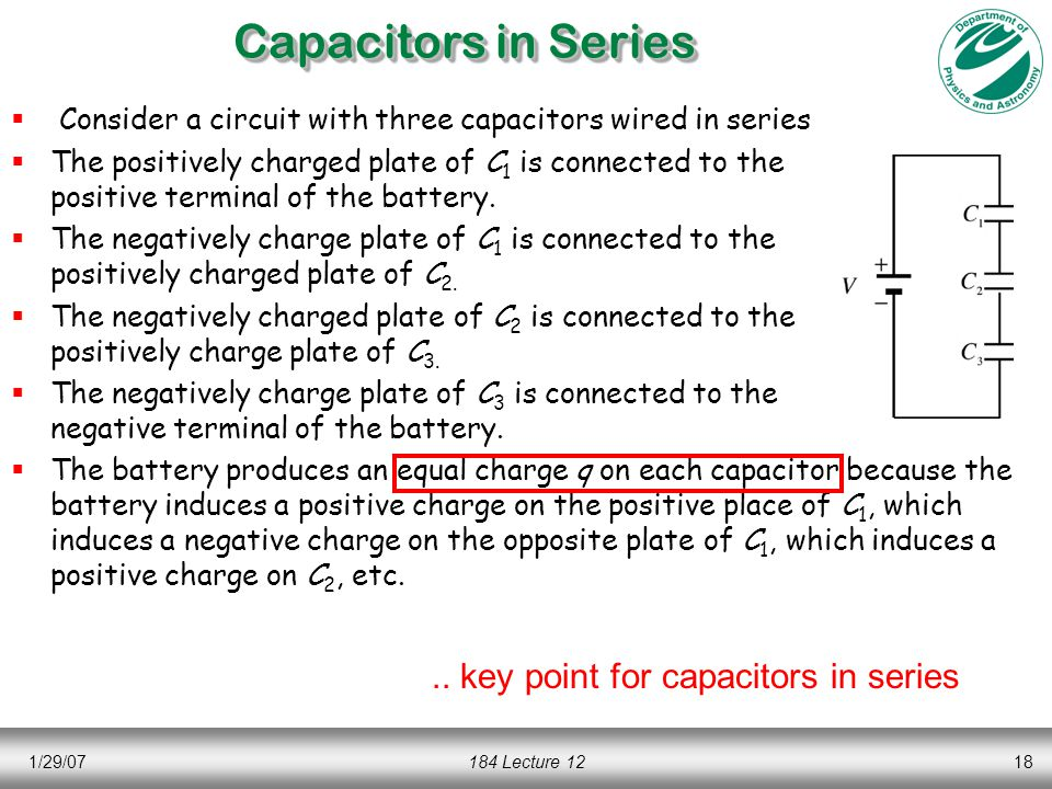 1/29/07184 Lecture 1218 Capacitors in Series  Consider a circuit with three capacitors wired in series  The positively charged plate of C 1 is connected to the positive terminal of the battery.