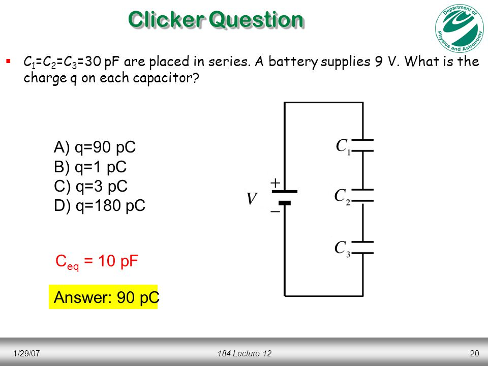 1/29/07184 Lecture 1220 Clicker Question  C 1 =C 2 =C 3 =30 pF are placed in series.