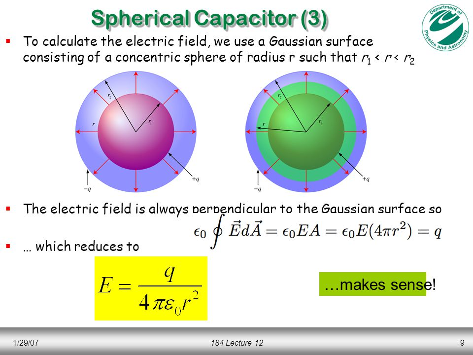 1/29/07184 Lecture 129 Spherical Capacitor (3)  To calculate the electric field, we use a Gaussian surface consisting of a concentric sphere of radius r such that r 1 < r < r 2  The electric field is always perpendicular to the Gaussian surface so  … which reduces to …makes sense!
