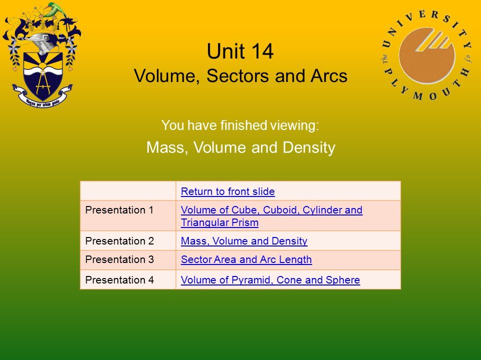 Unit 14 Volume, Sectors and Arcs You have finished viewing: Mass, Volume and Density Return to front slide Presentation 1Volume of Cube, Cuboid, Cylinder and Triangular Prism Presentation 2Mass, Volume and Density Presentation 3Sector Area and Arc Length Presentation 4Volume of Pyramid, Cone and Sphere