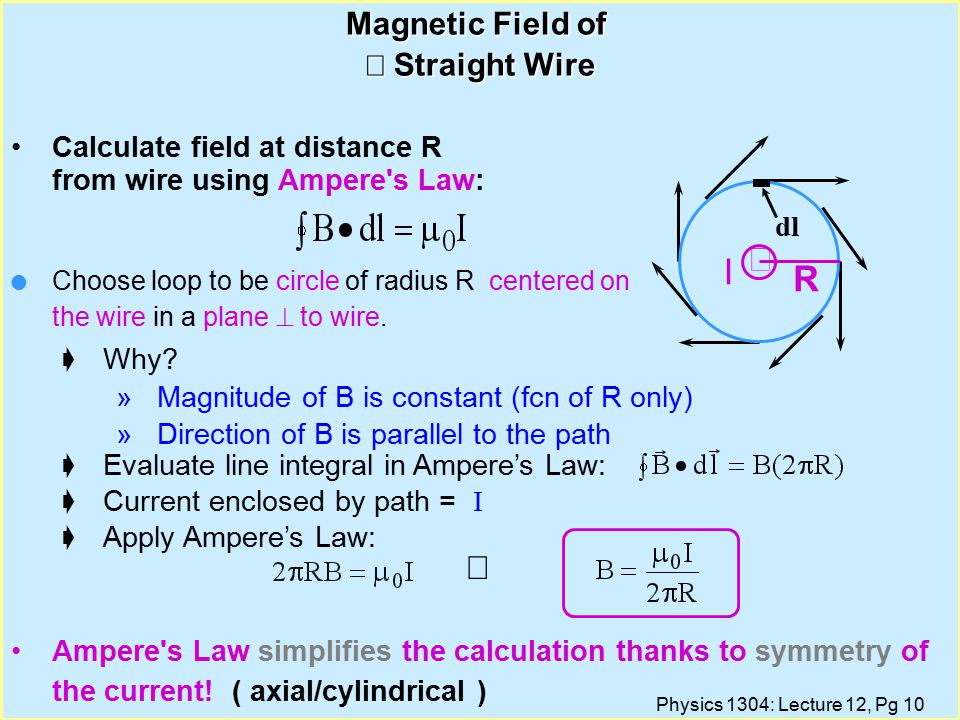 Physics 1304: Lecture 12, Pg 10 Magnetic Field of  Straight Wire Calculate field at distance R from wire using Ampere s Law: Ampere s Law simplifies the calculation thanks to symmetry of the current.
