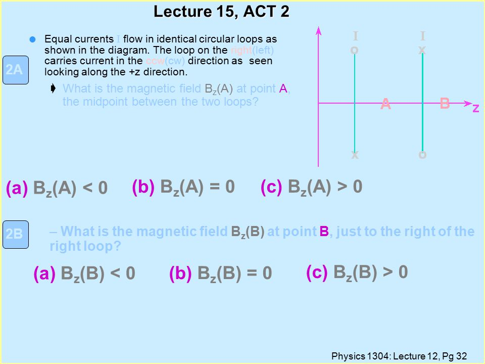 Physics 1304: Lecture 12, Pg 32 Lecture 15, ACT 2 Equal currents I flow in identical circular loops as shown in the diagram.